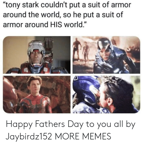 """Dank, Fathers Day, and Memes: """"tony stark couldn't put a suit of armor  around the world, so he put a suit of  armor around HIS world."""" Happy Fathers Day to you all by Jaybirdz152 MORE MEMES"""