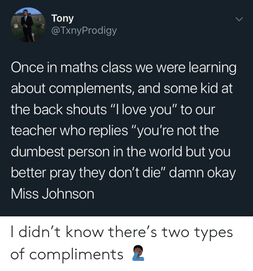 "Dont Die: Tony  @TxnyProdigy  Once in maths class we were learning  about complements, and some kid at  the back shouts ""l love you"" to our  teacher who replies ""you're not the  dumbest person in the world but you  better pray they don't die"" damn okay  ISS Jonnson I didn't know there's two types of compliments 🤦🏿‍♂️"