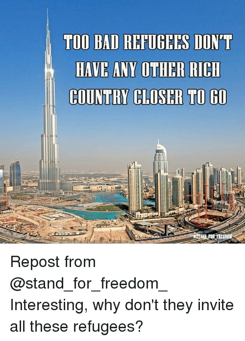 Too Badly: TOO BAD REFUGEES DON'T  HAVE ANY OTHER RICH  COUNTRY CLOSER TO G0 Repost from @stand_for_freedom_ Interesting, why don't they invite all these refugees?