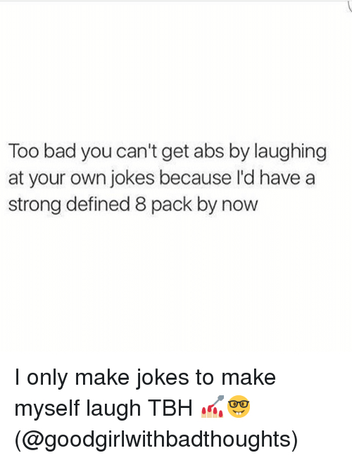 Too Badly: Too bad you can't get abs by laughing  at your own jokes because I'd have a  strong defined 8 pack by now I only make jokes to make myself laugh TBH 💅🏼🤓(@goodgirlwithbadthoughts)
