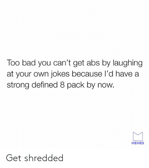 defined: Too bad you can't get abs by laughing  at your own jokes because l'd have a  strong defined 8 pack by now.  MEMES Get shredded