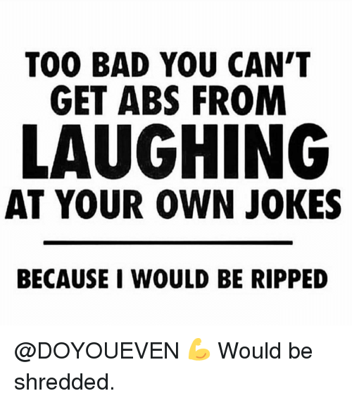 Bad, Gym, and Jokes: TOO BAD YOU CAN'T  GET ABS FROM  LAUGHING  AT YOUR OWN JOKES  BECAUSE I WOULD BE RIPPED @DOYOUEVEN 💪 Would be shredded.