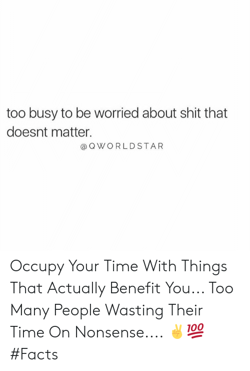 Facts, Shit, and Worldstar: too busy to be worried about shit that  doesnt matter.  a Q WORLDSTAR Occupy Your Time With Things That Actually Benefit You... Too Many People Wasting Their Time On Nonsense.... ✌️💯 #Facts