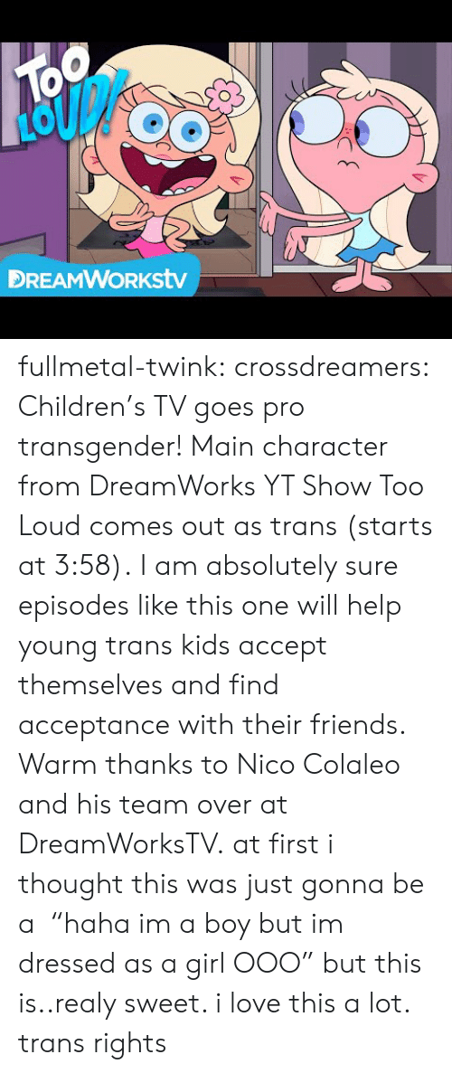 "Children, Friends, and Love: TOo  DREAMWORKstv fullmetal-twink:  crossdreamers:  Children's TV goes pro transgender! Main character from DreamWorks YT Show Too Loud comes out as trans (starts at 3:58). I am absolutely sure episodes like this one will help young trans kids accept themselves and find acceptance with their friends. Warm thanks to Nico Colaleo and his team over at DreamWorksTV.  at first i thought this was just gonna be a  ""haha im a boy but im dressed as a girl OOO"" but this is..realy sweet. i love this a lot. trans rights"