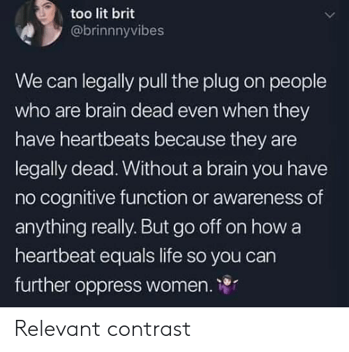 heartbeats: too lit brit  @brinnnyvibes  We can legally pull the plug on people  who are brain dead even when they  have heartbeats because they are  legally dead. Without a brain you have  no cognitive function or awareness of  anything really. But go off on how a  heartbeat equals life so you carn  further oppress women. 1 Relevant contrast