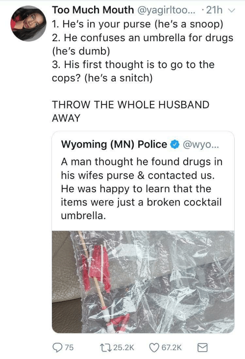 purse: Too Much Mouth @yagirltoo.. 21h  1. He's in your purse (he's a snoop)  2. He confuses an umbrella for drugs  (he's dumb)  3. His first thought is to go to the  cops? (he's a snitch)  THROW THE WHOLE HUSBAND  AWAY  Wyoming (MN) Police  @wyo...  A man thought he found drugs in  his wifes purse & contacted us.  He was happy to learn that the  items were just a broken cocktail  umbrella  22.25.2K  67.2K  75