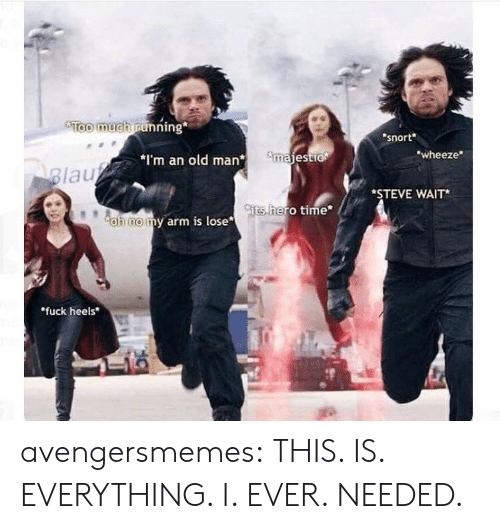 """snort: Too much running  snort  wheeze  *I'm an old manmajest  lau  *STEVE WAIT*  ts  hero time  oh nomy arm is lose  """"fuck heels avengersmemes:  THIS. IS. EVERYTHING. I. EVER. NEEDED."""