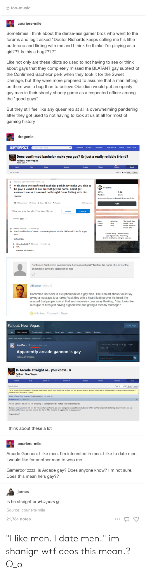 """Euphemism: too-music  couriers-mile  Sometimes I think about the dense-ass gamer bros who went to the  forums and legit asked """"Doctor Richards keeps calling me his little  buttercup and flirting with me and I think he thinks I'm playing as a  girl??? Is this a bug????""""  Like not only are these idiots so used to not having to see or think  about gays that they completely missed the BLATANT gay subtext of  the Confirmed Bachelor perk when they took it for the Sweet  Damage, but they were more prepared to assume that a man hitting  on them was a bug than to believe Obsidian would put an openly  gay man in their shooty shooty game as a respected officer among  the """"good guys""""  But they still feel like any queer rep at all is overwhelming pandering  after they got used to not having to look at us at all for most of  gaming history  dragonie  GAMEFADS  ANSWERS  BOARDS  WHAT'S NEW  Search Game Titles  COMMUNITY  CONTRIBUTE  GAMES  Does confirmed bachelor make you gay? Or just a really reliable friend?  Fallout: New Vegas  Xbox 360  Cheats  Reviews  Videos  Home  FAQS  Images  Answers  Board  Page 1of 4 Next>  Topic Archived  Last»  Posted by u/SilverSmoke 45 3 months ago  42  Wait, does the confirmed bachelor perk in NV make you able to  be gay? I used it to ask an NCR guy his name, and it got  awkward cause it seemed he thought I was flirting with him.  r/Fallout  595k  1.1k  Members  Online  Question  A state-of-the-art subreddit from Vault-Tec  32 Comments Share# Save Hide Report  82% Upvoted  JOIN  What are your thoughts? Log in or Sign up  LOG IN  SIGN UP  SORT BY BEST  The Reddit App  Advertise  About  Careers  Blog  Help  Reddit Coins  Reddit Premium  Press  Reddit Gifts  3 months ago  md25x 92 points  """"Confirmed Bachelor"""" was a common euphemism in the 1940s and 1950s for a gay  Content Policy 