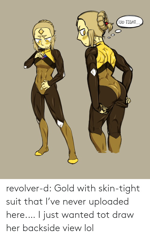 D: TOO TIGHT. revolver-d:  Gold with skin-tight suit that I've never uploaded here.… I just wanted tot draw her backside view lol