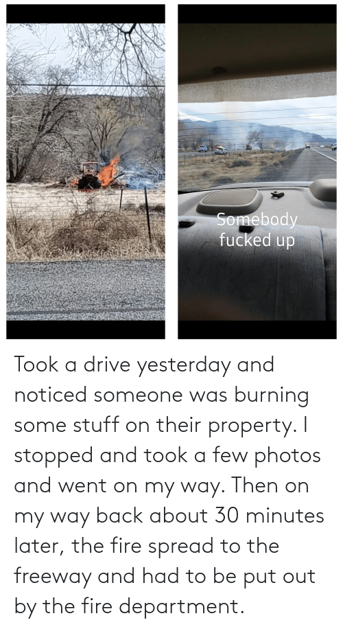 department: Took a drive yesterday and noticed someone was burning some stuff on their property. I stopped and took a few photos and went on my way. Then on my way back about 30 minutes later, the fire spread to the freeway and had to be put out by the fire department.