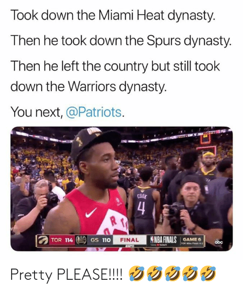the warriors: Took down the Miami Heat dynasty.  Then he took down the Spurs dynasty.  Then he left the country but still took  down the Warriors dynasty.  You next, @Patriots  COOL  4  TOR 114  NBA FINALS  FINAL  GAME 6  TOR Wi Fals 4-2  GS 110  abc Pretty PLEASE!!!! 🤣🤣🤣🤣🤣