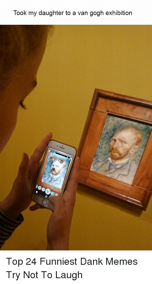 exhibition: Took my daughter to a van gogh exhibition Top 24 Funniest Dank Memes Try Not To Laugh