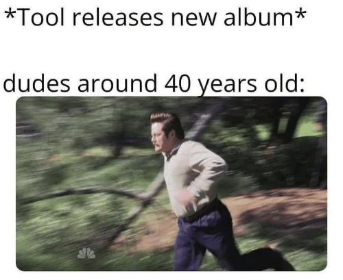 Tool, Old, and New Album: *Tool releases new album*  dudes around 40 years old: