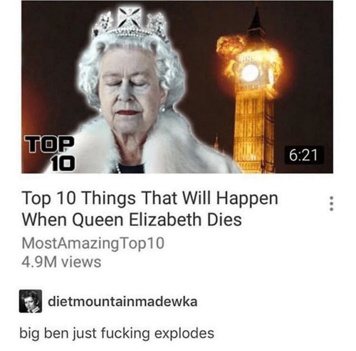 Fucking, Queen Elizabeth, and Queen: TOP  10  6:21  Top 10 Things That Will Happen  When Queen Elizabeth Dies  MostAmazing Top10  4.9M views  dietmountainmadewka  big ben just fucking explodes