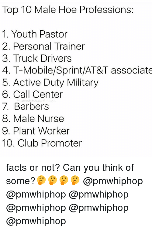 call center: Top 10 Male Hoe Professions:  1. Youth Pastor  2. Personal Trainer  3. Truck Drivers  4. T-Mobile/Sprint/AT&T associate  5. Active Duty Military  6. Call Center  7. Barbers  8. Male Nurse  9. Plant Worker  10. Club Promoter facts or not? Can you think of some?🤔🤔🤔🤔 @pmwhiphop @pmwhiphop @pmwhiphop @pmwhiphop @pmwhiphop @pmwhiphop