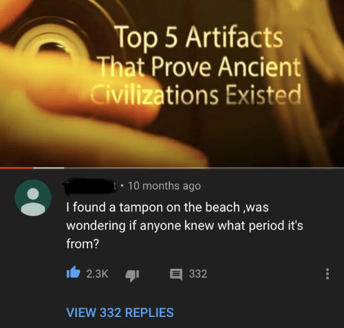 Period, Beach, and Tampon: Top 5 Artifacts  That Prove Ancient  Civilizations Existed  10 months ago  t  I found a tampon on the beach ,was  wondering if anyone knew what period it's  from?  332  2.3K  VIEW 332 REPLIES