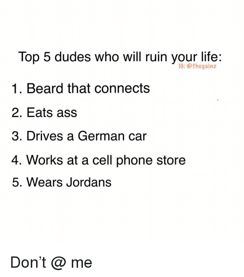 Ass, Beard, and Jordans: Top 5 dudes who will ruin your life:  1. Beard that connects  2. Eats ass  3. Drives a German car  4. Works at a cell phone store  5. Wears Jordans  G: thegainz Don't @ me