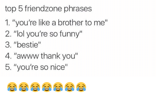 "Your So Funny: top 5 friendzone phrases  1. ""you're like a brother to me""  2. ""lol you're so funny""  3. ""bestie""  4. ""awww thank you""  5. ""you're so nice"" 😂😂😂😂😂😂😂"