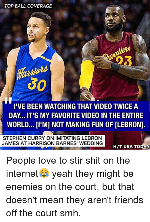 Friends, Internet, and LeBron James: TOP BALL COVERAGE  30  I'VE BEEN WATCHING THAT VIDEO TWICE A  DAY... IT'S MY FAVORITE VIDEO IN THE ENTIRE  WORLD...[I'M] NOT MAKING FUN OF [LEBRON]  STEPHEN CURRY ON IMITATING LEBRON  JAMES AT HARRISON BARNES WEDDING  H/T USA TODAY People love to stir shit on the internet😂 yeah they might be enemies on the court, but that doesn't mean they aren't friends off the court smh.