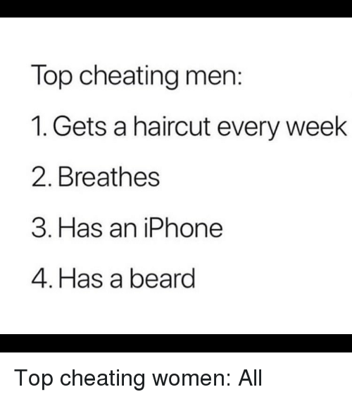 Beard, Cheating, and Funny: Top cheating men:  1. Gets a haircut every week  2. Breathes  3. Has an iPhone  4. Has a beard Top cheating women: All
