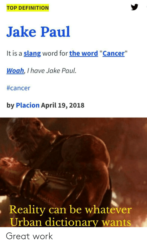 "Urban Dictionary, Work, and Cancer: TOP DEFINITION  Jake Paul  It is a slang word for the word ""Cancer""  Woah, I have Jake Paul  #cancer  by Placion April 19, 2018  ,Reality  can be whatever  Urban dictionary wants Great work"