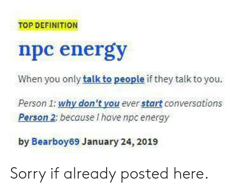 Energy, Sorry, and Definition: TOP DEFINITION  npc energy  When you only talk to people if they talk to you.  Person 1: why don't you ever start conversations  Person 2: because I have npc energy  by Bearboy69 January 24, 2019 Sorry if already posted here.