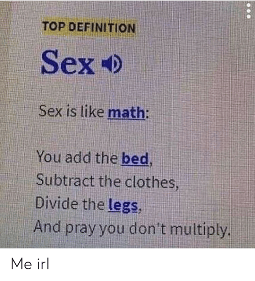 pray: TOP DEFINITION  Sex Ф  Sex is like math:  You add the bed,  Subtract the clothes  Divide the legs,  And pray you don't multiply Me irl