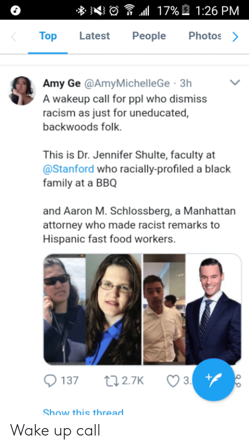 Stanford: Top Latest People Photos>  Amy Ge @AmyMichelleGe 3h  A wakeup call for ppl who dismiss  racism as just for uneducated,  backwoods folk.  This is Dr. Jennifer Shulte, faculty at  @Stanford who racially-profiled a black  family at a BBQ  and Aaron M. Schlossberg, a Manhattan  attorney who made racist remarks to  Hispanic fast food workers  Show this thread Wake up call