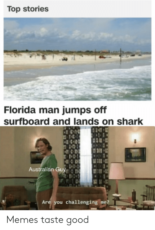 Florida Man, Memes, and Shark: Top stories  Florida man jumps off  surfboard and lands on shark  Australian Guy  Are you challenging me? Memes taste good