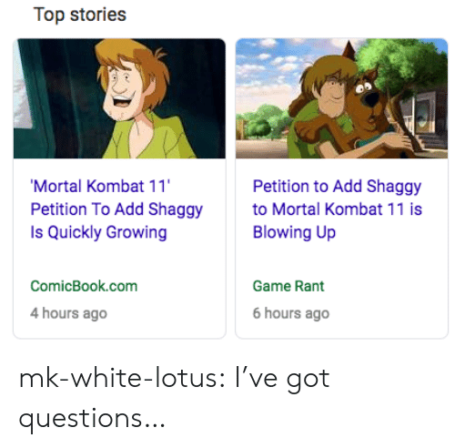 Lotus: Top stories  Mortal Kombat 11  Petition To Add Shaggy  Is Quickly Growing  Petition to Add Shaggy  to Mortal Kombat 11 is  Blowing Up  ComicBook.com  Game Rant  4 hours ago  6 hours ago mk-white-lotus:  I've got questions…