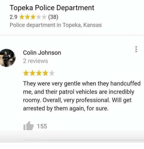 Dank, Police, and Reviews: Topeka Police Department  2.9 (38)  Police department in Topeka, Kansas  Colin Johnson  2 reviews  They were very gentle when they handcuffed  me, and their patrol vehicles are incredibly  roomy. Overall, very professional. Will get  arrested by them again, for sure.  155