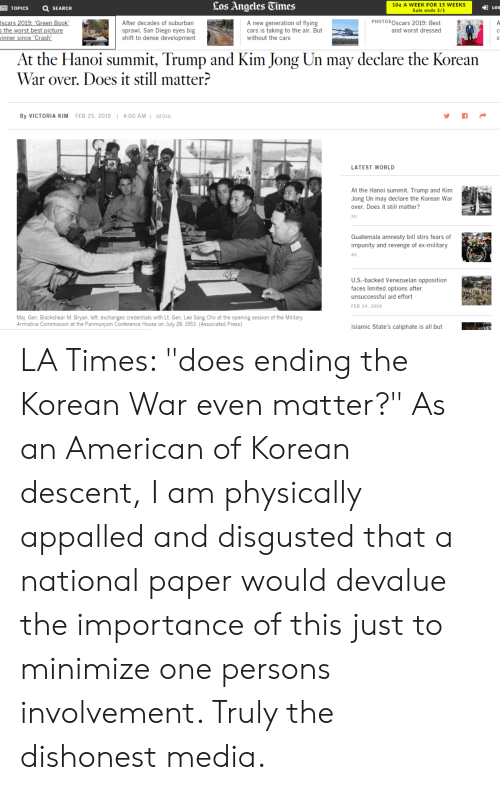 """Appalled, Cars, and Kim Jong-Un: TOPICSSEARCH  los Angelcs Times  10t A WEEK FOR 15 WEEKS  Sale ends 3/1  LOG  After decades of suburban  sprawl, San Diego eyes big  shift to dense development  A new generation of flying  cars is taking to the air. But  without the cars  PHOTOSOscars 2019: Best  and worst dressed  the worst best picture  in  At the Hanoi summit, Trump and Kim Jong Un may declare the Korean  War over. Does it still matter?  By VICTORIA KIM  FEB 25, 2019 1 4:00 AM1 SEOUL  LATEST WORLD  At the Hanoi summit, Trump and Kim  Jong Un may declare the Korean War  over. Does it still matter?  3h  Guatemala amnesty bill stirs fears of  impunity and revenge of ex-military  4h  U.S.-backed Venezuelan opposition  faces limited options after  unsuccessful aid effort  FEB 24, 2019  Maj. Gen. Blackshear M. Bryan, left, exchanges credentials with Lt. Gen. Lee Sang Cho at the opening session of the Military  Armistice Commission at the Panmunjom Conference House on July 28, 1953. (Associated Press)  Islamic State's caliphate is all butL LA Times: """"does ending the Korean War even matter?"""" As an American of Korean descent, I am physically appalled and disgusted that a national paper would devalue the importance of this just to minimize one persons involvement. Truly the dishonest media."""