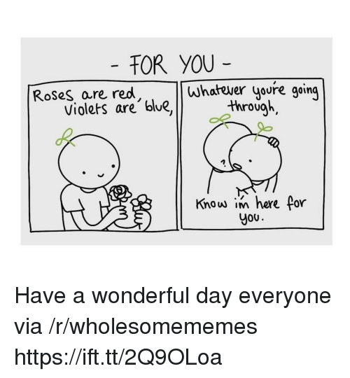 Jou: TOR YOU  Roses are red  whatever youre going  Violets are blue,through  Know in here for  Jou Have a wonderful day everyone via /r/wholesomememes https://ift.tt/2Q9OLoa