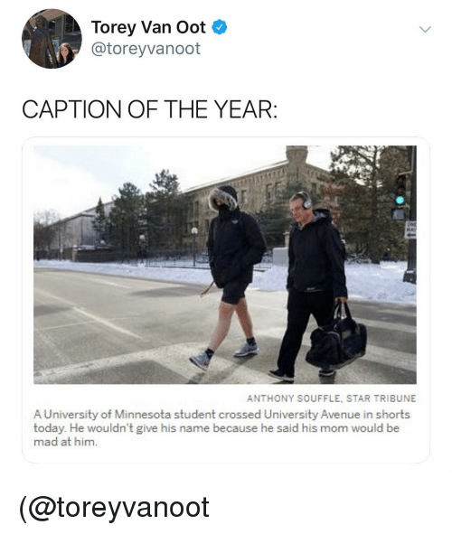 Avenue: Torey Van Oot  @toreyvanoot  CAPTION OF THE YEAR  ANTHONY SOUFFLE, STAR TRIBUNE  A University of Minnesota student crossed University Avenue in shorts  today. He wouldn't give his name because he said his mom would be  mad at him. (@toreyvanoot