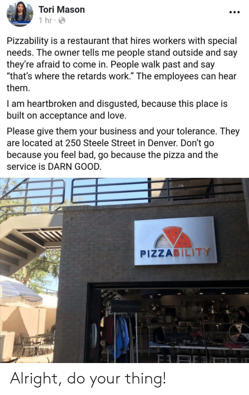 "Tori: Tori Mason  1 hr  Pizzability is a restaurant that hires workers with special  needs. The owner tells me people stand outside and say  they're afraid to come in. People walk past and say  ""that's where the retards work."" The employees can hear  them  I am heartbroken and disgusted, because this place is  built on acceptance and love.  Please give them your business and your tolerance. They  are located at 250 Steele Street in Denver. Don't go  because you feel bad, go because the pizza and the  service is DARN GOOD.  PIZZABILITY  PATTRICKY Alright, do your thing!"
