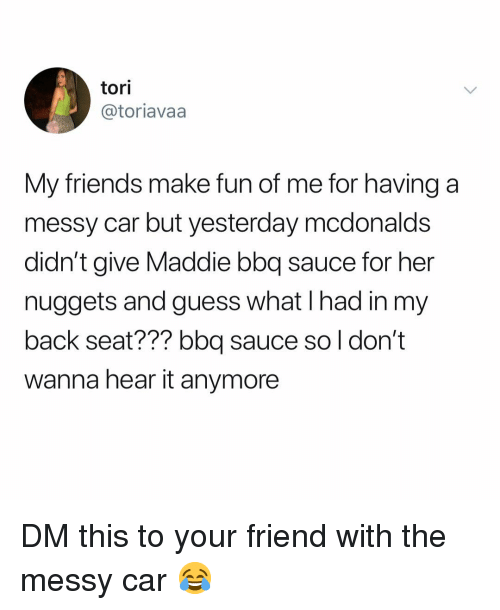 Tori: tori  @toriavaa  My friends make fun of me for having a  messy car but yesterday mcdonalds  didn't give Maddie bbq sauce for her  nuggets and guess what I had in my  back seat??? bbq sauce so l don't  wanna hear it anymore DM this to your friend with the messy car 😂
