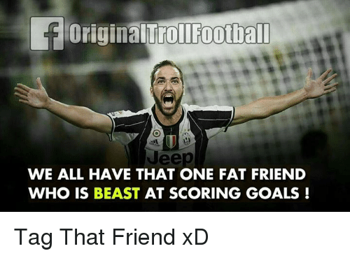 Beastly: toriginalTrollFootball  WE ALL HAVE THAT ONE FAT FRIEND  WHO IS BEAST  AT SCORING GOALS Tag That Friend xD
