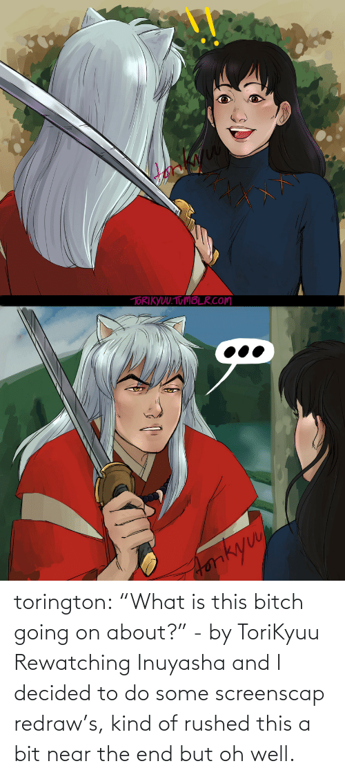 "what is this: torington: ""What is this bitch going on about?"" - by ToriKyuu Rewatching Inuyasha and I decided to do some screenscap redraw's, kind of rushed this a bit near the end but oh well."