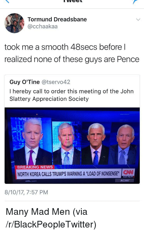 ac360: Tormund Dreadsbane  @cchaakaa  took me a smooth 48secs before l  realized none of these guys are Pence  Guy O'Tine @tservo42  I hereby call to order this meeting of the Johın  Slattery Appreciation Society  BREAKING NEWS  NORTH KOREA CALLS TRUMP'S WARNING A LODNSE  9:45 PM PT  AC360  8/10/17, 7:57 PM <p>Many Mad Men (via /r/BlackPeopleTwitter)</p>