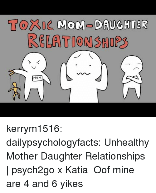 Relationships, Tumblr, and Blog: Torne MOM-DAUGHTER  RELATION SHIPS  MOM kerrym1516: dailypsychologyfacts:  Unhealthy Mother Daughter Relationships | psych2go x Katia   Oof mine are 4 and 6 yikes