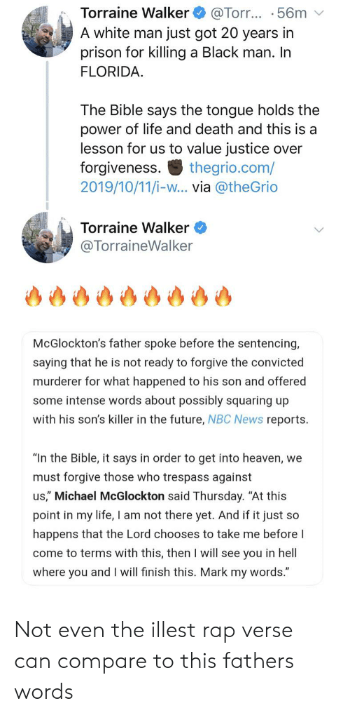 "Blackpeopletwitter, Funny, and Future: Torraine Walker  A white man just got 20 years in  prison for killing a Black man. In  FLORIDA  @Torr... .56m  The Bible says the tongue holds the  power of life and death and this is a  lesson for us to value justice over  forgiveness.  2019/10/11/i-w... via @theGrio  thegrio.com/  Torraine Walker  @TorraineWalker  McGlockton's father spoke before the sentencing,  saying that he is not ready to forgive the convicted  murderer for what happened to his son and offered  some intense words about possibly squaring up  with his son's killer in the future, NBC News reports.  ""In the Bible, it says in order to get into heaven, we  must forgive those who trespass against  us,"" Michael McGlockton said Thursday. ""At this  point in my life, I am not there yet. And if it just so  happens that the Lord chooses to take me before I  come to terms with this, then I will see you in hell  where you and I will finish this. Mark my words."" Not even the illest rap verse can compare to this fathers words"