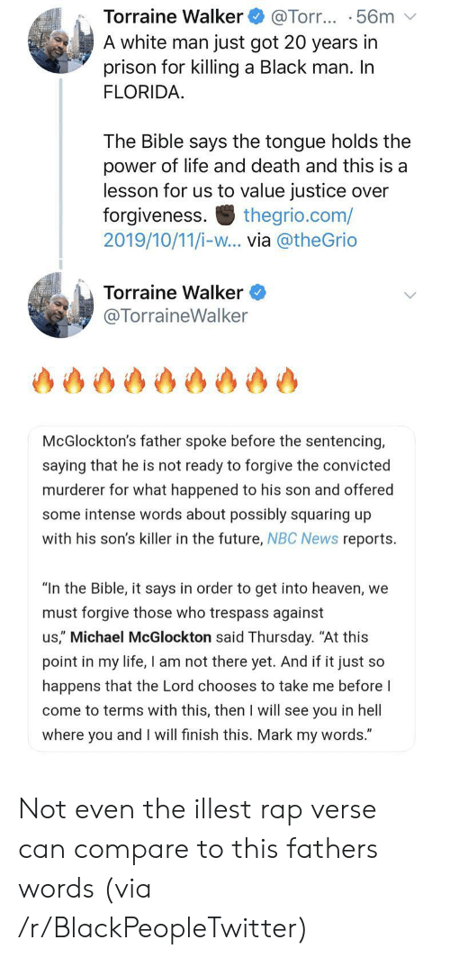 "Blackpeopletwitter, Future, and Heaven: Torraine Walker  A white man just got 20 years in  prison for killing a Black man. In  FLORIDA  @Torr... .56m  The Bible says the tongue holds the  power of life and death and this is a  lesson for us to value justice over  forgiveness.  2019/10/11/i-w... via @theGrio  thegrio.com/  Torraine Walker  @TorraineWalker  McGlockton's father spoke before the sentencing,  saying that he is not ready to forgive the convicted  murderer for what happened to his son and offered  some intense words about possibly squaring up  with his son's killer in the future, NBC News reports.  ""In the Bible, it says in order to get into heaven, we  must forgive those who trespass against  us,"" Michael McGlockton said Thursday. ""At this  point in my life, I am not there yet. And if it just so  happens that the Lord chooses to take me before I  come to terms with this, then I will see you in hell  where you and I will finish this. Mark my words."" Not even the illest rap verse can compare to this fathers words (via /r/BlackPeopleTwitter)"
