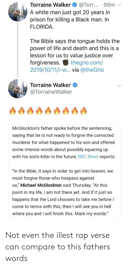 "Black Man: Torraine Walker  A white man just got 20 years in  prison for killing a Black man. In  FLORIDA  @Torr... .56m  The Bible says the tongue holds the  power of life and death and this is a  lesson for us to value justice over  forgiveness  2019/10/11/i-w... via @theGrio  thegrio.com/  Torraine Walker  @TorraineWalker  McGlockton's father spoke before the sentencing,  saying that he is not ready to forgive the convicted  murderer for what happened to his son and offered  some intense words about possibly squaring up  with his son's killer in the future, NBC News reports  ""In the Bible, it says in order to get into heaven, we  must forgive those who trespass against  us,"" Michael McGlockton said Thursday. ""At this  point in my life, I am not there yet. And if it just so  happens that the Lord chooses to take me before I  come to terms with this, then I will see you in hell  where you and I will finish this. Mark my words."" Not even the illest rap verse can compare to this fathers words"