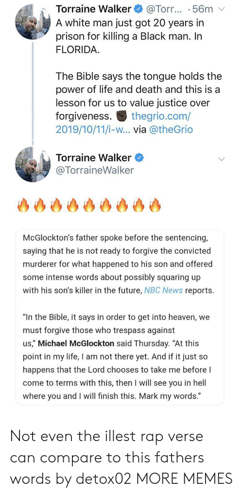 "Black Man: Torraine Walker  A white man just got 20 years in  prison for killing a Black man. In  FLORIDA  @Torr... .56m  The Bible says the tongue holds the  power of life and death and this is a  lesson for us to value justice over  forgiveness  2019/10/11/i-w... via @theGrio  thegrio.com/  Torraine Walker  @TorraineWalker  McGlockton's father spoke before the sentencing,  saying that he is not ready to forgive the convicted  murderer for what happened to his son and offered  some intense words about possibly squaring up  with his son's killer in the future, NBC News reports  ""In the Bible, it says in order to get into heaven, we  must forgive those who trespass against  us,"" Michael McGlockton said Thursday. ""At this  point in my life, I am not there yet. And if it just so  happens that the Lord chooses to take me before I  come to terms with this, then I will see you in hell  where you and I will finish this. Mark my words."" Not even the illest rap verse can compare to this fathers words by detox02 MORE MEMES"