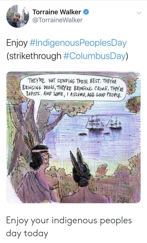 good people: Torraine Walker  @TorraineWalker  Enjoy #IndigenousPeoplesDay  (strikethrough #ColumbusDay)  THEY RE NOT SEND (NG THEIR BEST. THEYRE  BEINGING DRUGS, THEY RE B2INGIN CRIME, THEY RE  RAPISTS. AND SOME, I ASSUME, ARE GooD PEOPLE Enjoy your indigenous peoples day today