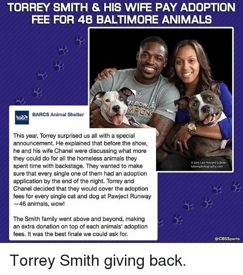 above and beyond: TORREY SMITH & HIS WIFE PAY ADOPTION  FEE FOR 46 BALTIMORE ANIMALS  BOW  BARCS Animal Shelter  This year, Torrey surprised us all with a special  announcement. He explained that before the show,  he and his wife Chanel were discussing what more  they could do for all the homeless animals they  02015 Leo Howard Lubow  spent time with backstage. They wanted to make  lubowphotography.com  sure that every single one of them had an adoption  application by the end of the night. Torrey and  Chanel decided that they would cover the adoption  fees for every single cat and dog at Pawject Runway  46 animals, wow!  The Smith family went above and beyond, making  an extra donation on top of each animals' adoption  fees. It was the best finale we could ask for.  CBSSports Torrey Smith giving back.