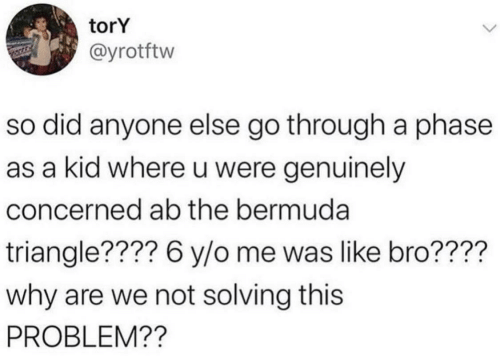 concerned: torY  @yrotftw  so did anyone else go through a phase  as a kid where u were genuinely  concerned ab the bermuda  triangle???? 6 y/o me was like bro????  why are we not solving this  PROBLEM??