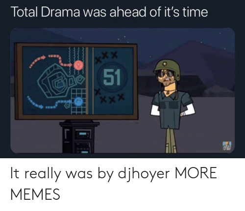 drama: Total Drama was ahead of it's time  x*X  51 It really was by djhoyer MORE MEMES