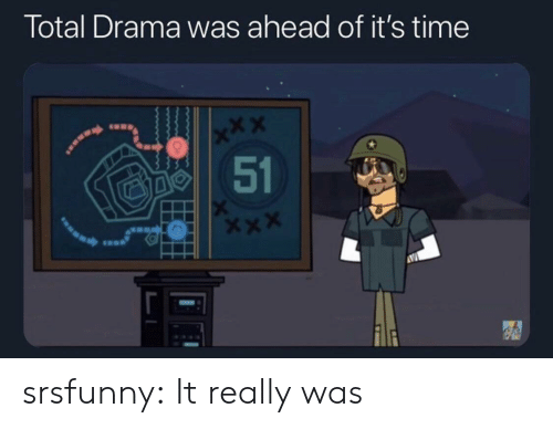 drama: Total Drama was ahead of it's time  x*X  51 srsfunny:  It really was