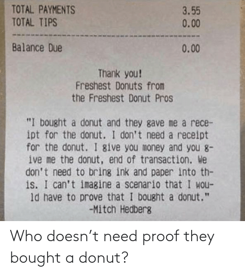 "total: TOTAL PAYMENTS  TOTAL TIPS  3.55  0.00  Balance Due  0.00  Thank you!  Freshest Donuts from  the Freshest Donut Pros  ""I bought a donut and they gave me a rece-  ipt for the donut. I don't need a receipt  for the donut. I give you money and you 8-  ive me the donut, end of transaction. We  don't need to bring ink and paper into th-  is. I can't imagine a scenario that I wou-  ld have to prove that I bought a donut.""  -Mitch Hedberg Who doesn't need proof they bought a donut?"
